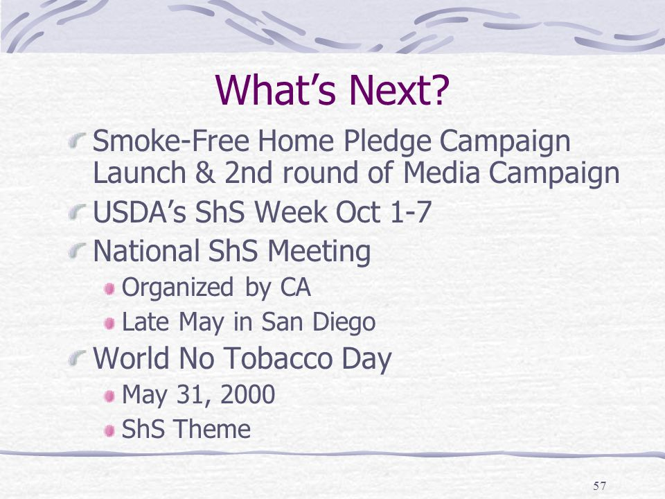 57 What's Next? Smoke-Free Home Pledge Campaign Launch & 2nd round of Media Campaign USDA's ShS Week Oct 1-7 National ShS Meeting Organized by CA Late