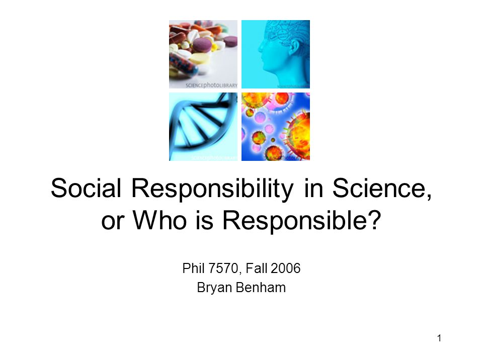 Phil 7570, Fall 2006 Bryan Benham Social Responsibility in Science, or Who is Responsible 1