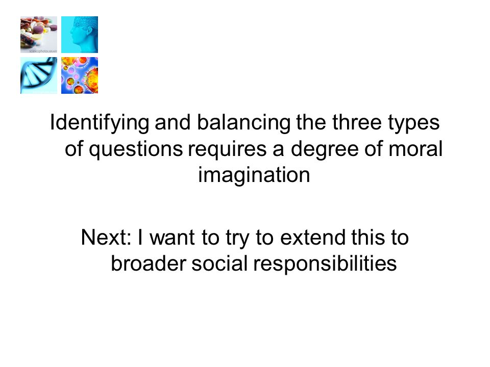 Identifying and balancing the three types of questions requires a degree of moral imagination Next: I want to try to extend this to broader social responsibilities