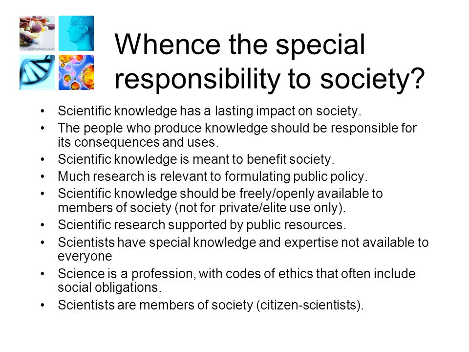 Whence the special responsibility to society. Scientific knowledge has a lasting impact on society.