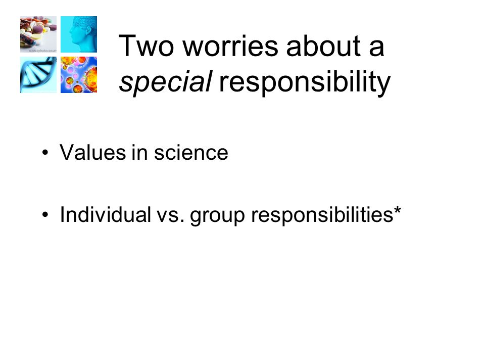 Two worries about a special responsibility Values in science Individual vs. group responsibilities*