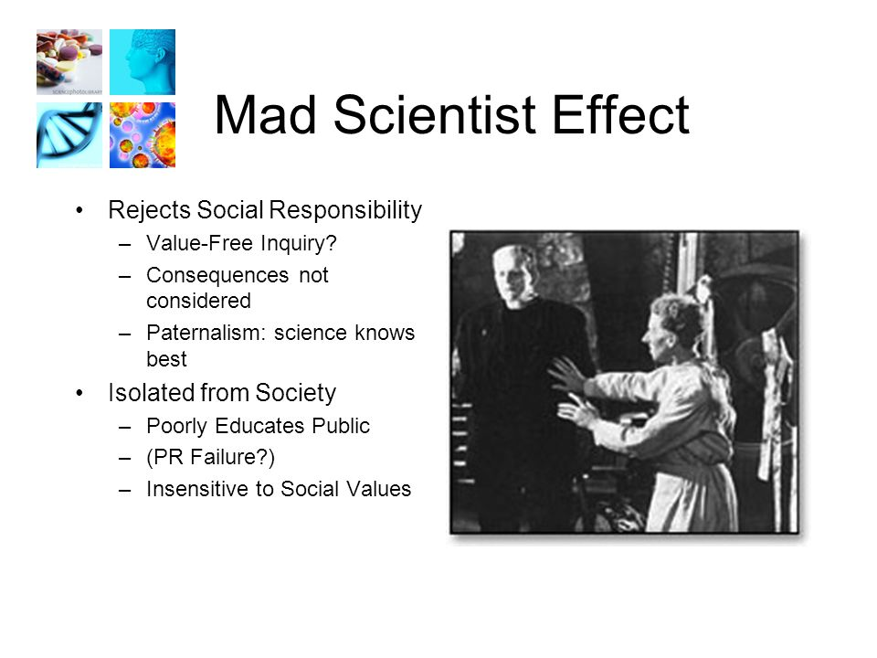 Mad Scientist Effect Rejects Social Responsibility –Value-Free Inquiry.