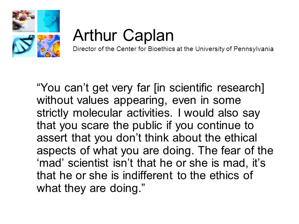 Arthur Caplan Director of the Center for Bioethics at the University of Pennsylvania You can't get very far [in scientific research] without values appearing, even in some strictly molecular activities.