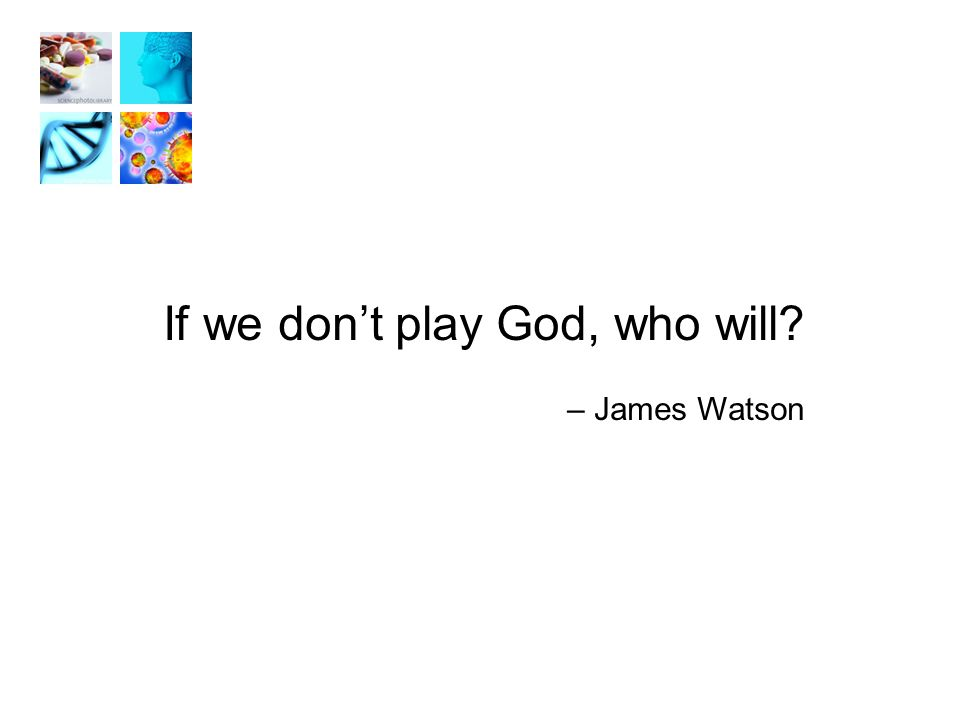 If we don't play God, who will – James Watson
