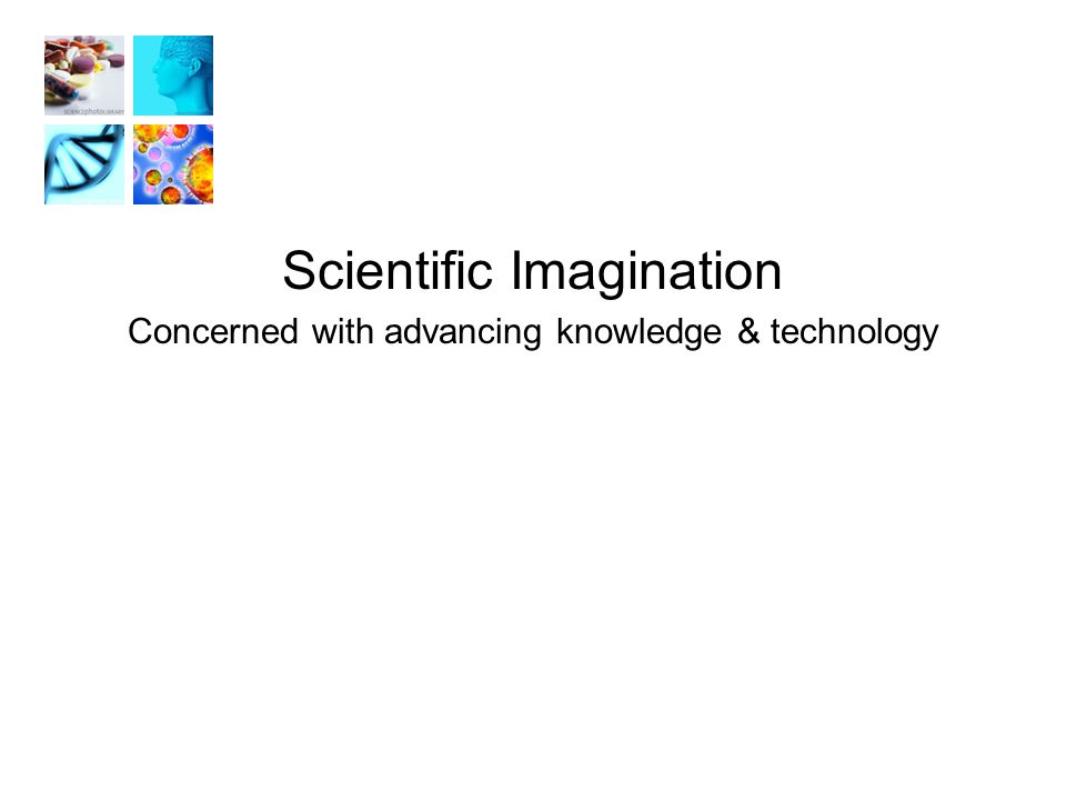 Scientific Imagination Concerned with advancing knowledge & technology