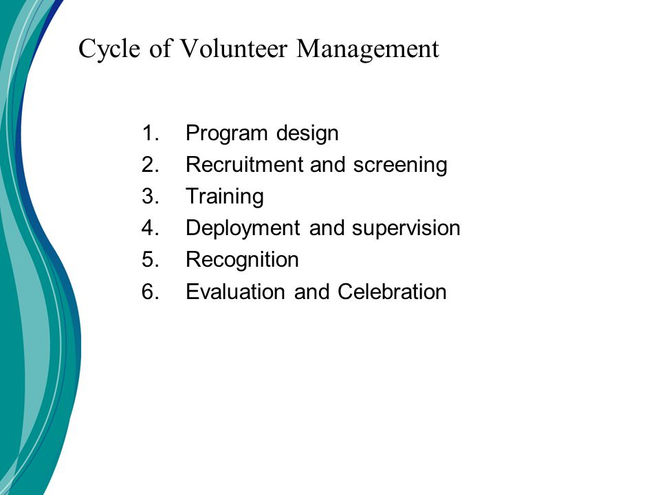 Cycle of Volunteer Management 1.Program design 2.Recruitment and screening 3.Training 4.Deployment and supervision 5.Recognition 6.Evaluation and Celebration