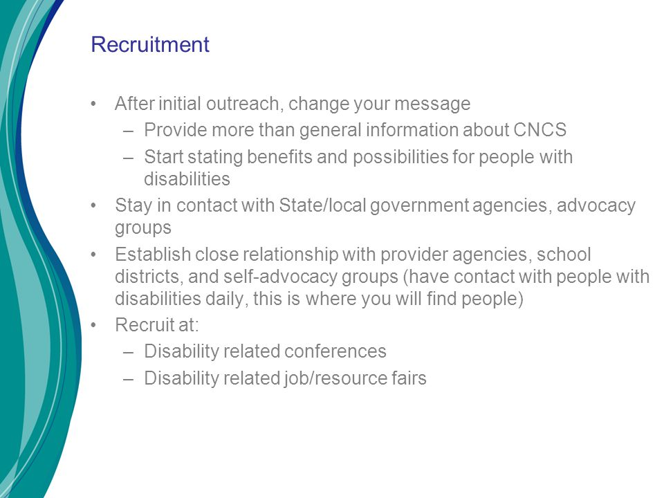 Recruitment After initial outreach, change your message –Provide more than general information about CNCS –Start stating benefits and possibilities for people with disabilities Stay in contact with State/local government agencies, advocacy groups Establish close relationship with provider agencies, school districts, and self-advocacy groups (have contact with people with disabilities daily, this is where you will find people) Recruit at: –Disability related conferences –Disability related job/resource fairs