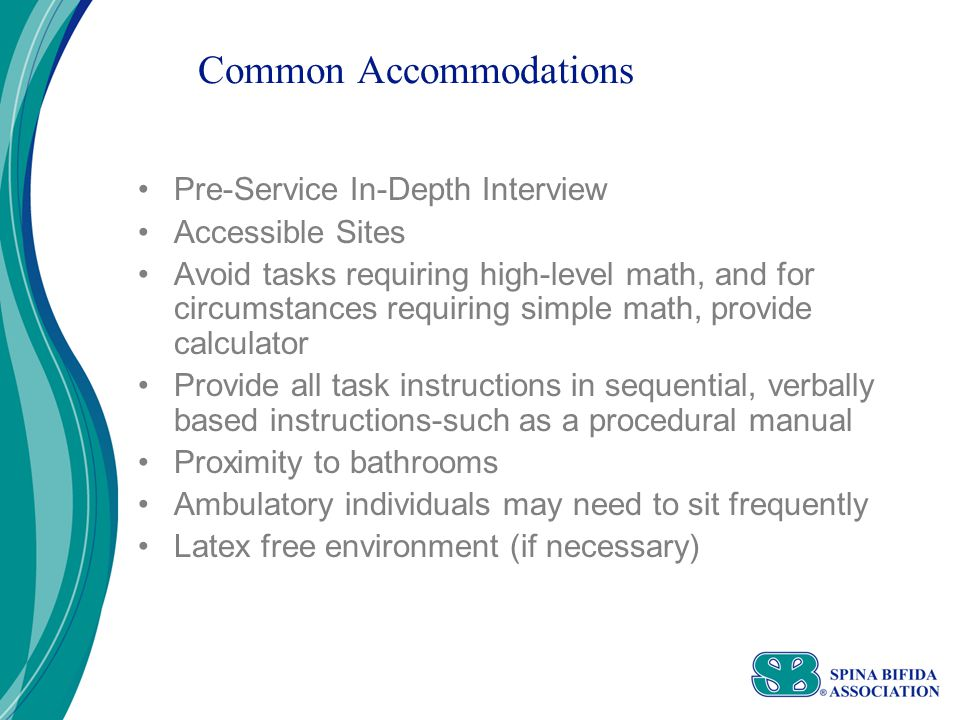 Common Accommodations Pre-Service In-Depth Interview Accessible Sites Avoid tasks requiring high-level math, and for circumstances requiring simple math, provide calculator Provide all task instructions in sequential, verbally based instructions-such as a procedural manual Proximity to bathrooms Ambulatory individuals may need to sit frequently Latex free environment (if necessary)