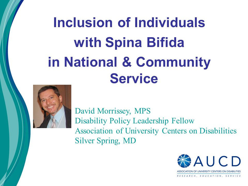 David Morrissey, MPS Disability Policy Leadership Fellow Association of University Centers on Disabilities Silver Spring, MD Inclusion of Individuals with Spina Bifida in National & Community Service