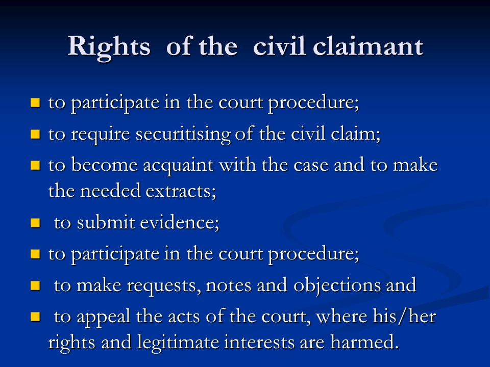 Rights of the civil claimant to participate in the court procedure; to participate in the court procedure; to require securitising of the civil claim; to require securitising of the civil claim; to become acquaint with the case and to make the needed extracts; to become acquaint with the case and to make the needed extracts; to submit evidence; to submit evidence; to participate in the court procedure; to participate in the court procedure; to make requests, notes and objections and to make requests, notes and objections and to appeal the acts of the court, where his/her rights and legitimate interests are harmed.
