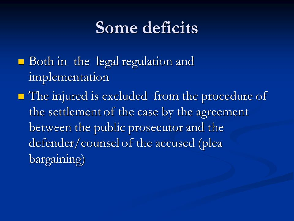 Some deficits Both in the legal regulation and implementation Both in the legal regulation and implementation The injured is excluded from the procedure of the settlement of the case by the agreement between the public prosecutor and the defender/counsel of the accused (plea bargaining) The injured is excluded from the procedure of the settlement of the case by the agreement between the public prosecutor and the defender/counsel of the accused (plea bargaining)