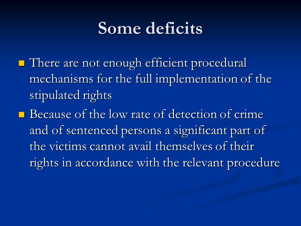 Some deficits There are not enough efficient procedural mechanisms for the full implementation of the stipulated rights There are not enough efficient procedural mechanisms for the full implementation of the stipulated rights Because of the low rate of detection of crime and of sentenced persons a significant part of the victims cannot avail themselves of their rights in accordance with the relevant procedure Because of the low rate of detection of crime and of sentenced persons a significant part of the victims cannot avail themselves of their rights in accordance with the relevant procedure