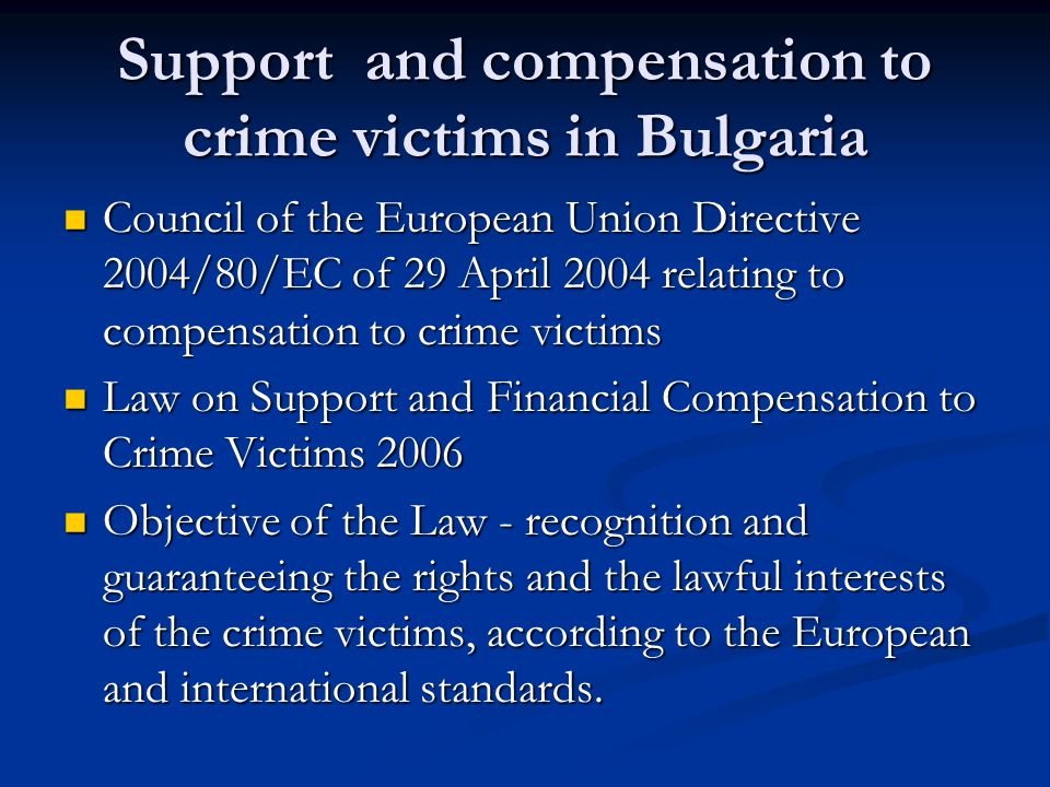 Support and compensation to crime victims in Bulgaria Council of the European Union Directive 2004/80/EC of 29 April 2004 relating to compensation to crime victims Council of the European Union Directive 2004/80/EC of 29 April 2004 relating to compensation to crime victims Law on Support and Financial Compensation to Crime Victims 2006 Law on Support and Financial Compensation to Crime Victims 2006 Objective of the Law - recognition and guaranteeing the rights and the lawful interests of the crime victims, according to the European and international standards.