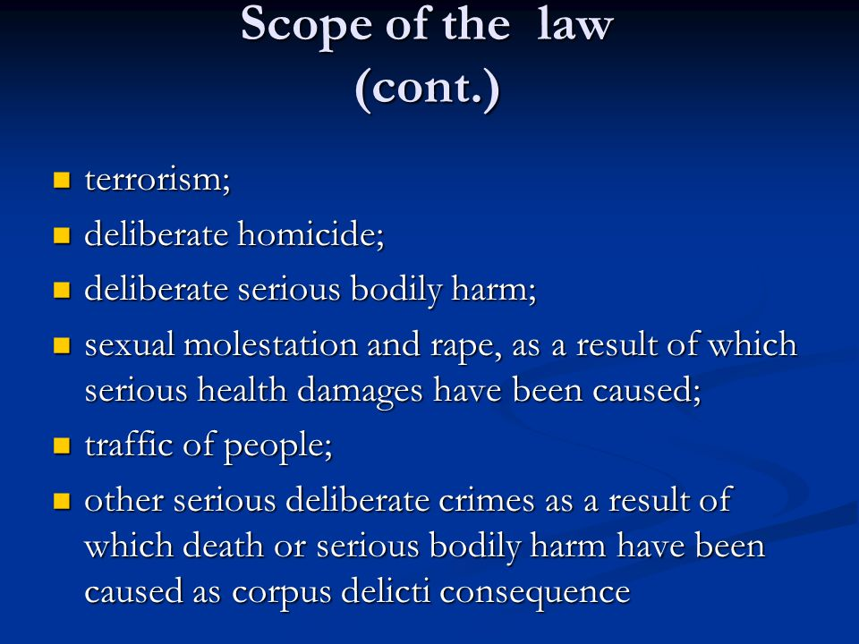 Scope of the law (cont.) terrorism; terrorism; deliberate homicide; deliberate homicide; deliberate serious bodily harm; deliberate serious bodily harm; sexual molestation and rape, as a result of which serious health damages have been caused; sexual molestation and rape, as a result of which serious health damages have been caused; traffic of people; traffic of people; other serious deliberate crimes as a result of which death or serious bodily harm have been caused as corpus delicti consequence other serious deliberate crimes as a result of which death or serious bodily harm have been caused as corpus delicti consequence