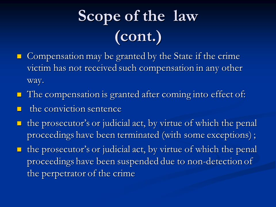 Scope of the law (cont.) Compensation may be granted by the State if the crime victim has not received such compensation in any other way.