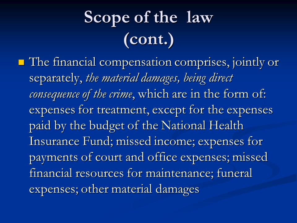Scope of the law (cont.) The financial compensation comprises, jointly or separately, the material damages, being direct consequence of the crime, which are in the form of: expenses for treatment, except for the expenses paid by the budget of the National Health Insurance Fund; missed income; expenses for payments of court and office expenses; missed financial resources for maintenance; funeral expenses; other material damages The financial compensation comprises, jointly or separately, the material damages, being direct consequence of the crime, which are in the form of: expenses for treatment, except for the expenses paid by the budget of the National Health Insurance Fund; missed income; expenses for payments of court and office expenses; missed financial resources for maintenance; funeral expenses; other material damages