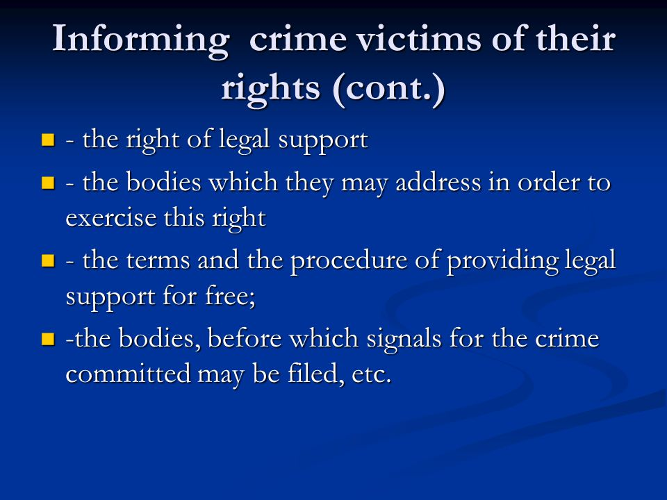 Informing crime victims of their rights (cont.) - the right of legal support - the right of legal support - the bodies which they may address in order to exercise this right - the bodies which they may address in order to exercise this right - the terms and the procedure of providing legal support for free; - the terms and the procedure of providing legal support for free; -the bodies, before which signals for the crime committed may be filed, etc.