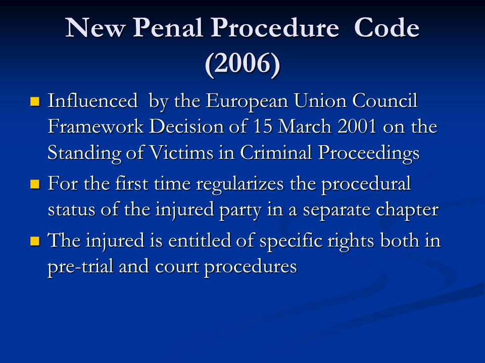 New Penal Procedure Code (2006) Influenced by the European Union Council Framework Decision of 15 March 2001 on the Standing of Victims in Criminal Proceedings Influenced by the European Union Council Framework Decision of 15 March 2001 on the Standing of Victims in Criminal Proceedings For the first time regularizes the procedural status of the injured party in a separate chapter For the first time regularizes the procedural status of the injured party in a separate chapter The injured is entitled of specific rights both in pre-trial and court procedures The injured is entitled of specific rights both in pre-trial and court procedures