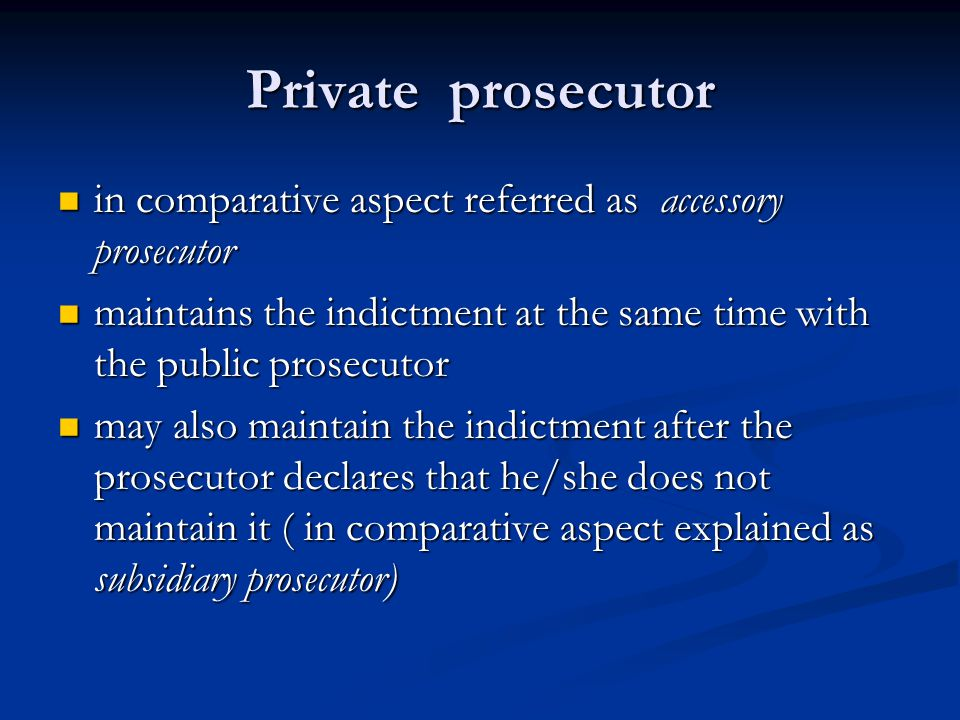 Private prosecutor in comparative aspect referred as accessory prosecutor in comparative aspect referred as accessory prosecutor maintains the indictment at the same time with the public prosecutor maintains the indictment at the same time with the public prosecutor may also maintain the indictment after the prosecutor declares that he/she does not maintain it ( in comparative aspect explained as subsidiary prosecutor) may also maintain the indictment after the prosecutor declares that he/she does not maintain it ( in comparative aspect explained as subsidiary prosecutor)