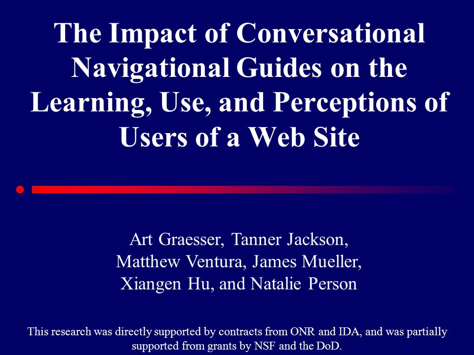 The Impact of Conversational Navigational Guides on the Learning, Use, and Perceptions of Users of a Web Site Art Graesser, Tanner Jackson, Matthew Ventura, James Mueller, Xiangen Hu, and Natalie Person This research was directly supported by contracts from ONR and IDA, and was partially supported from grants by NSF and the DoD.