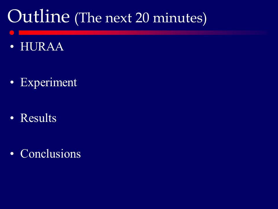 Outline (The next 20 minutes) HURAA Experiment Results Conclusions