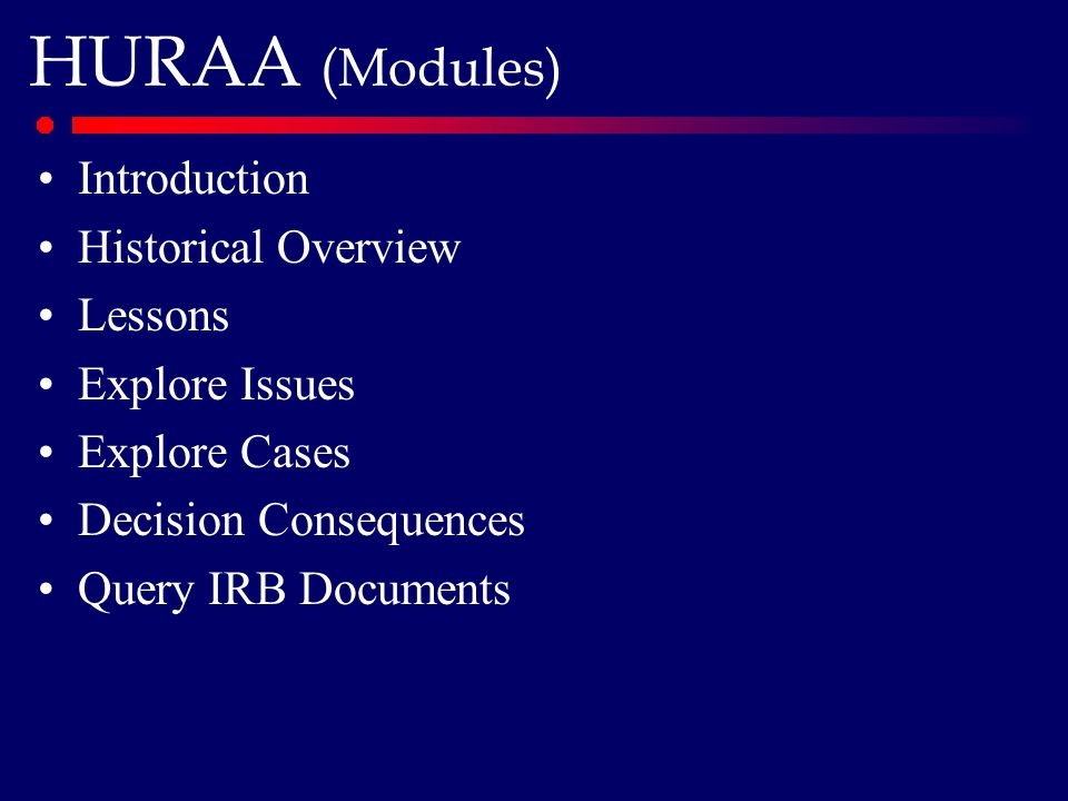 HURAA (Modules) Introduction Historical Overview Lessons Explore Issues Explore Cases Decision Consequences Query IRB Documents