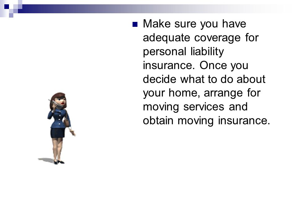 Make sure you have adequate coverage for personal liability insurance.