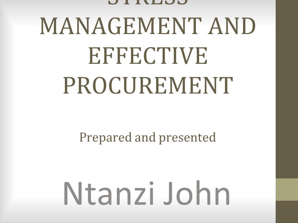 STRESS MANAGEMENT AND EFFECTIVE PROCUREMENT Prepared and presented Ntanzi John
