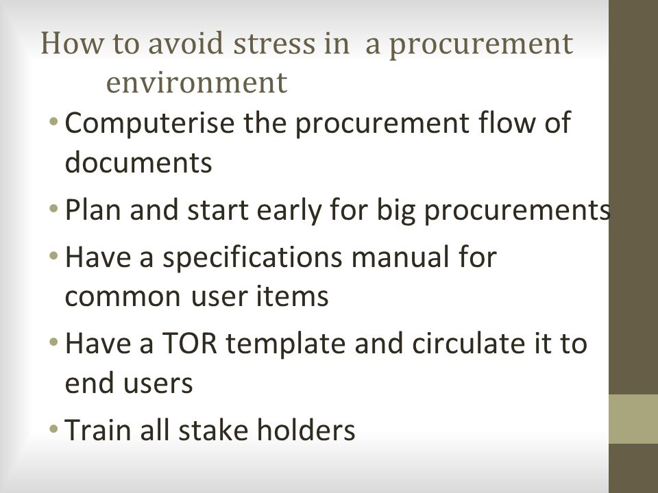 How to avoid stress in a procurement environment Computerise the procurement flow of documents Plan and start early for big procurements Have a specif