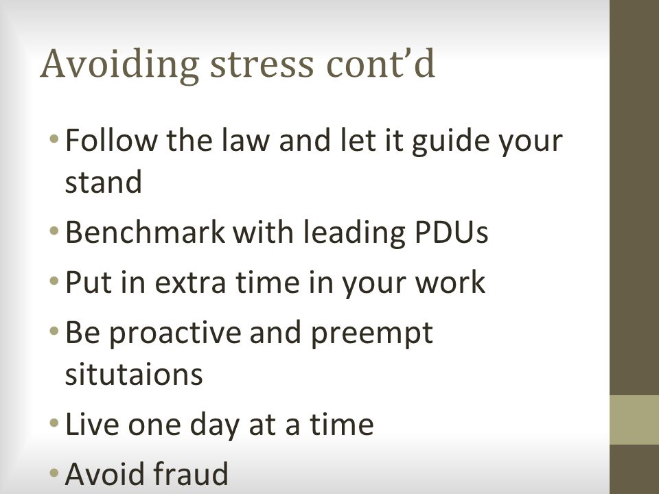 Avoiding stress cont'd Follow the law and let it guide your stand Benchmark with leading PDUs Put in extra time in your work Be proactive and preempt