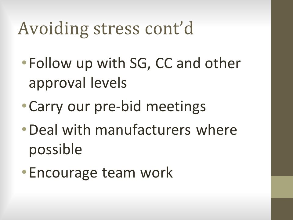 Avoiding stress cont'd Follow up with SG, CC and other approval levels Carry our pre-bid meetings Deal with manufacturers where possible Encourage tea
