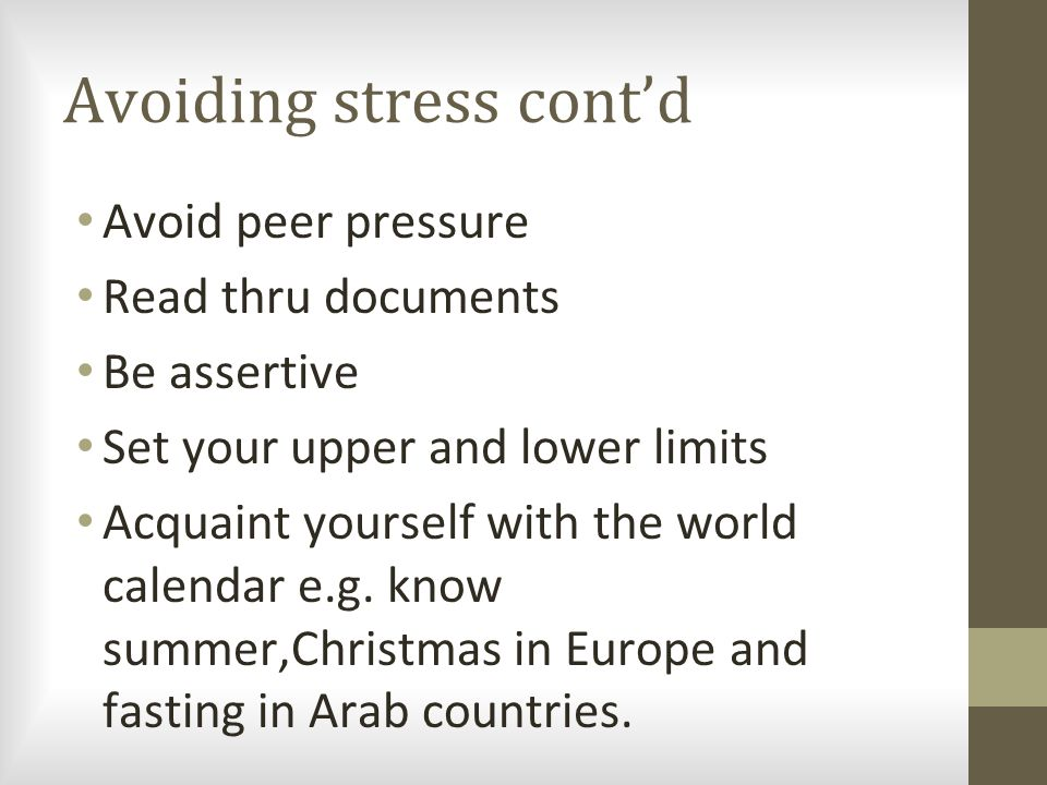 Avoiding stress cont'd Avoid peer pressure Read thru documents Be assertive Set your upper and lower limits Acquaint yourself with the world calendar