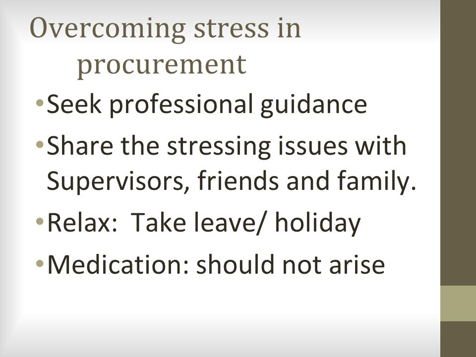 Overcoming stress in procurement Seek professional guidance Share the stressing issues with Supervisors, friends and family.
