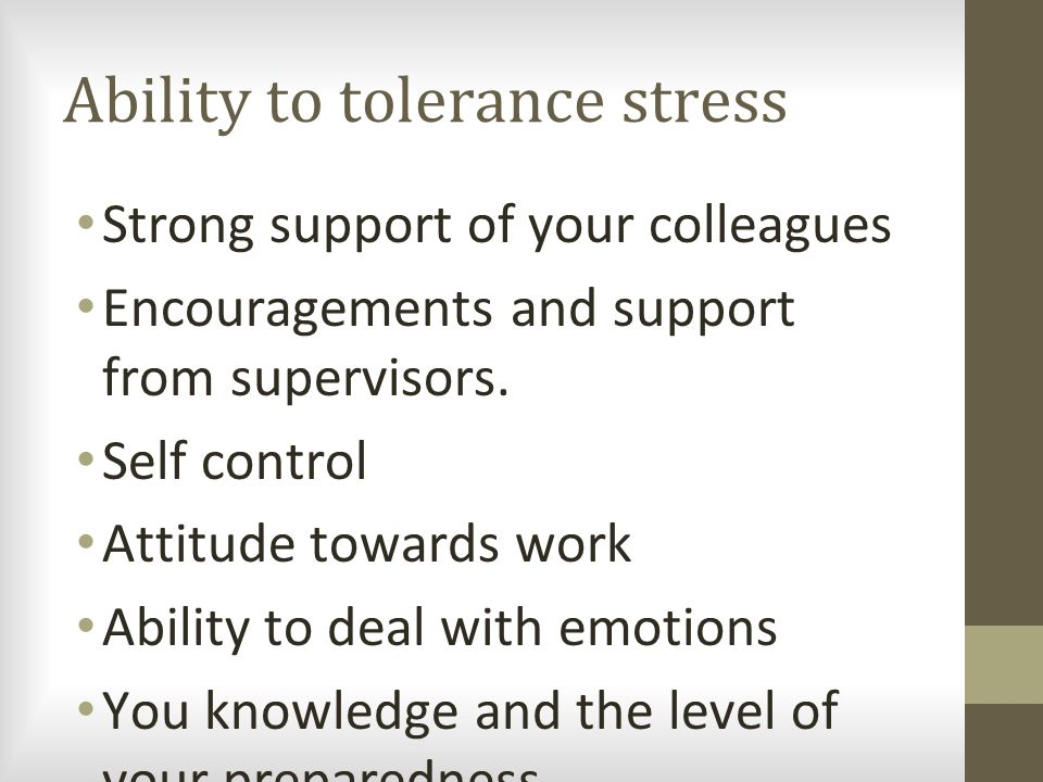 Ability to tolerance stress Strong support of your colleagues Encouragements and support from supervisors. Self control Attitude towards work Ability