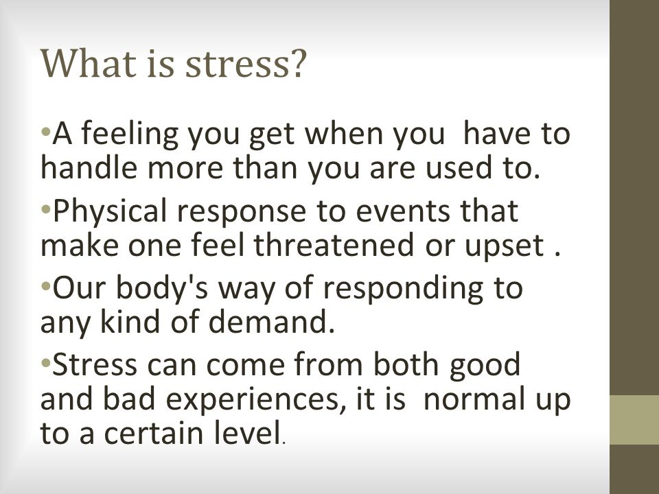 What is stress.A feeling you get when you have to handle more than you are used to.