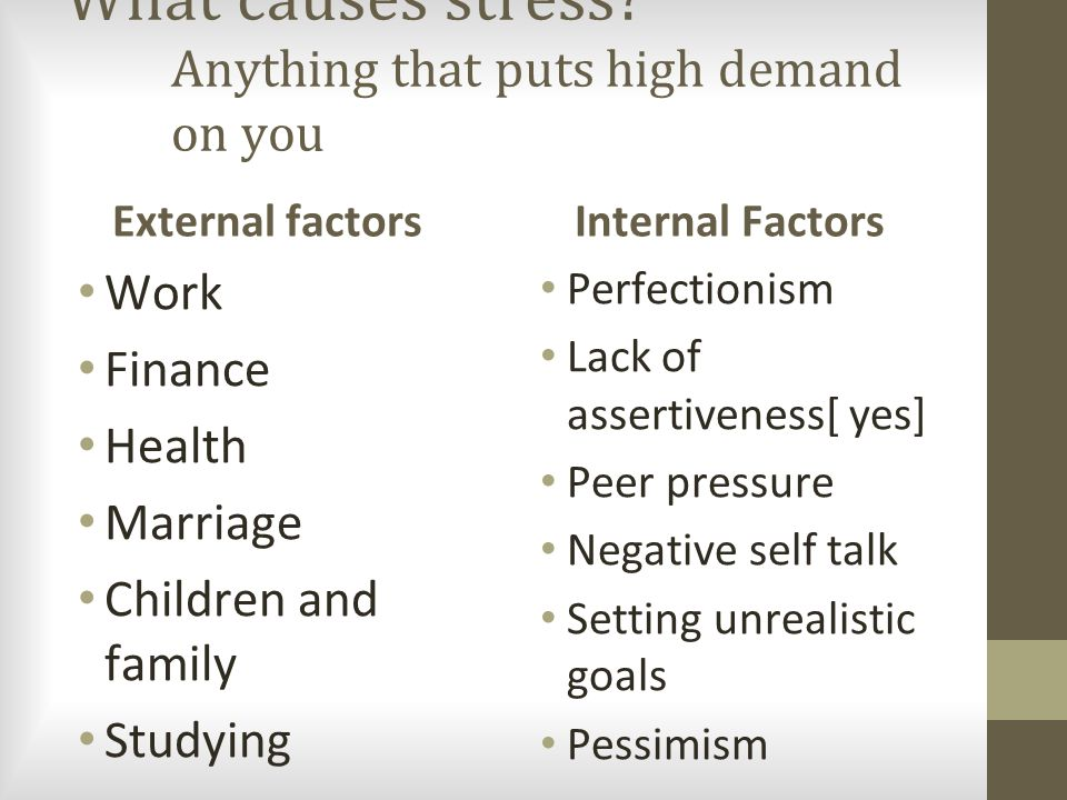 What causes stress? Anything that puts high demand on you External factors Work Finance Health Marriage Children and family Studying Internal Factors