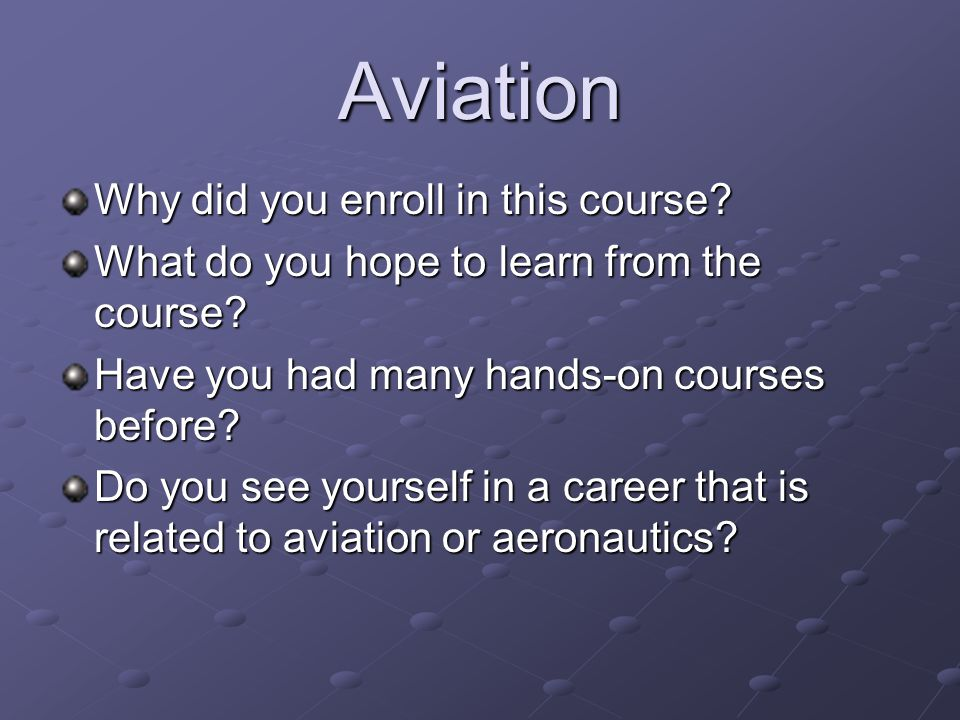 Aviation Why did you enroll in this course? What do you hope to learn from the course? Have you had many hands-on courses before? Do you see yourself
