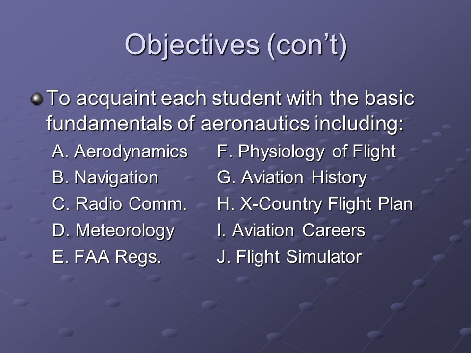 Objectives (con't) To acquaint each student with the basic fundamentals of aeronautics including: A. AerodynamicsF. Physiology of Flight B. Navigation