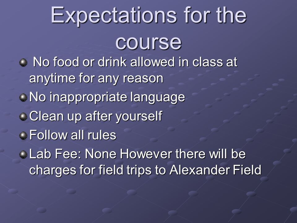 Expectations for the course No food or drink allowed in class at anytime for any reason No food or drink allowed in class at anytime for any reason No