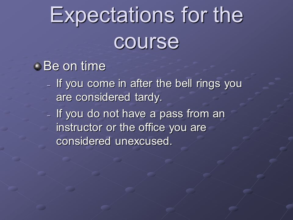 Expectations for the course Be on time – If you come in after the bell rings you are considered tardy. – If you do not have a pass from an instructor
