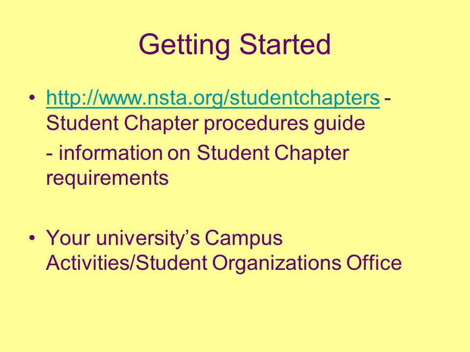 Getting Started http://www.nsta.org/studentchapters - Student Chapter procedures guidehttp://www.nsta.org/studentchapters - information on Student Chapter requirements Your university's Campus Activities/Student Organizations Office