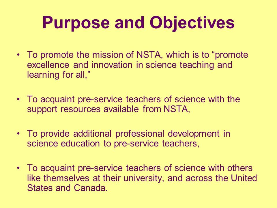 Purpose and Objectives To promote the mission of NSTA, which is to promote excellence and innovation in science teaching and learning for all, To acquaint pre-service teachers of science with the support resources available from NSTA, To provide additional professional development in science education to pre-service teachers, To acquaint pre-service teachers of science with others like themselves at their university, and across the United States and Canada.