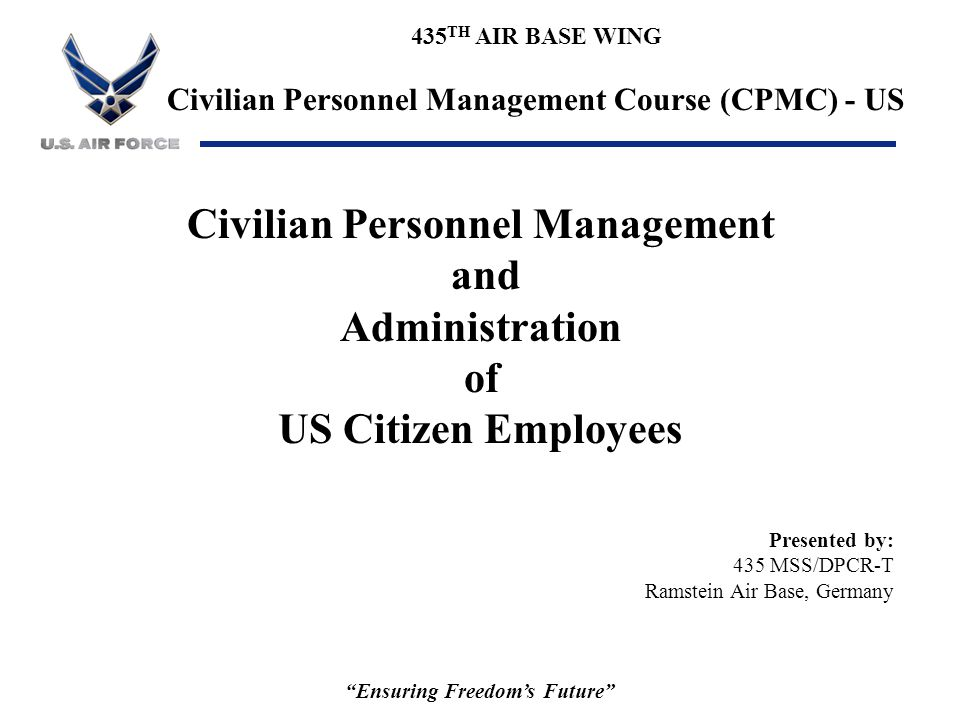 435 TH AIR BASE WING Civilian Personnel Management Course (CPMC) - US Ensuring Freedom's Future Course Administration: uClass hours / Breaks uHandouts / Course Critiques uSubsistence uRest rooms uSmoking uCertificates
