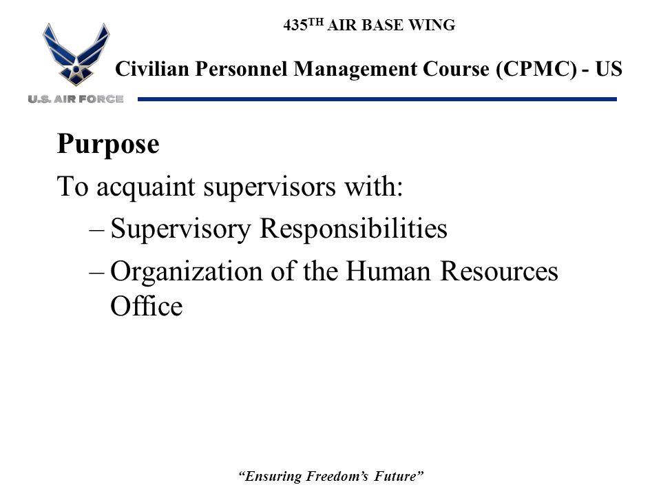 """435 TH AIR BASE WING Civilian Personnel Management Course (CPMC) - US """"Ensuring Freedom's Future"""" Purpose To acquaint supervisors with: –Supervisory R"""