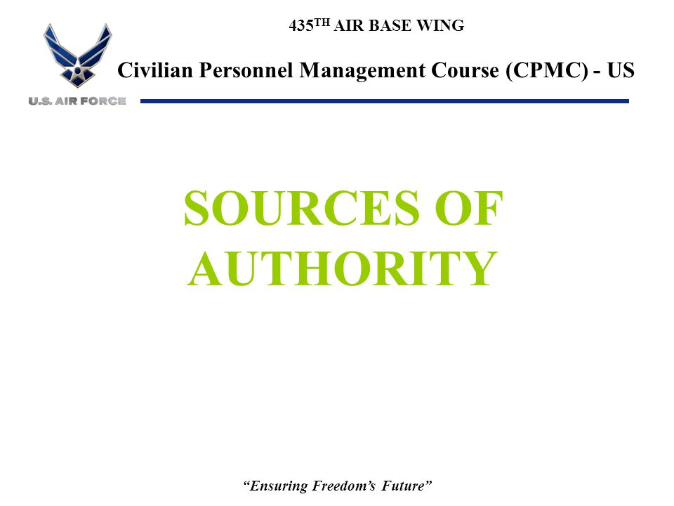 """435 TH AIR BASE WING Civilian Personnel Management Course (CPMC) - US """"Ensuring Freedom's Future"""" SOURCES OF AUTHORITY"""