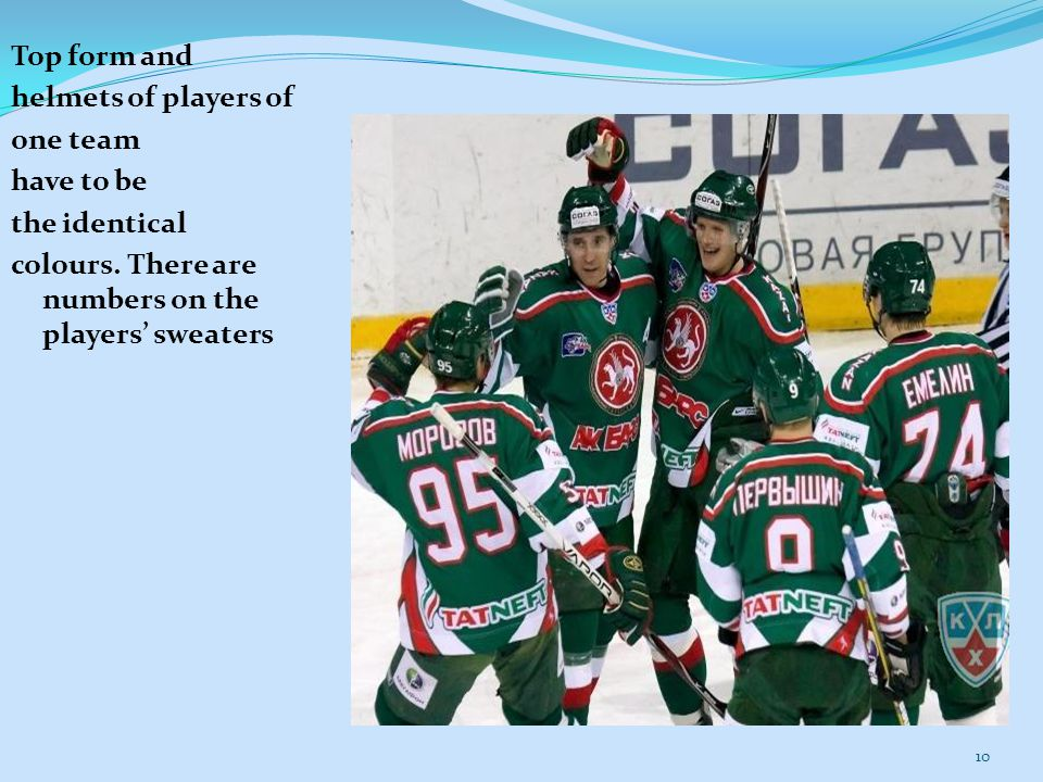 10 Top form and helmets of players of one team have to be the identical colours. There are numbers on the players' sweaters