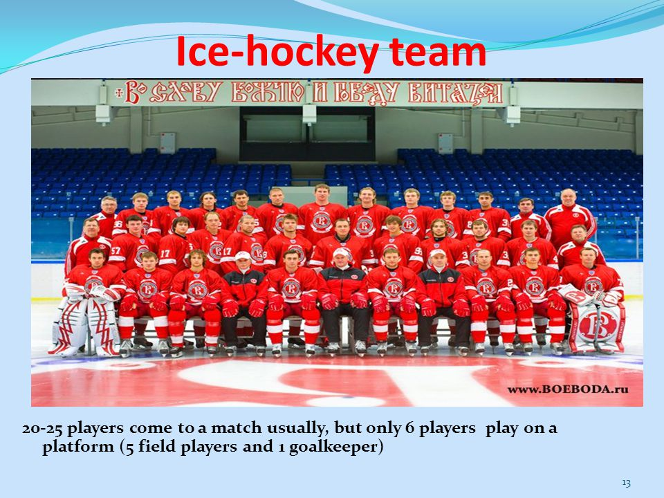 Ice-hockey team 20-25 players come to a match usually, but only 6 players play on a platform (5 field players and 1 goalkeeper) 13