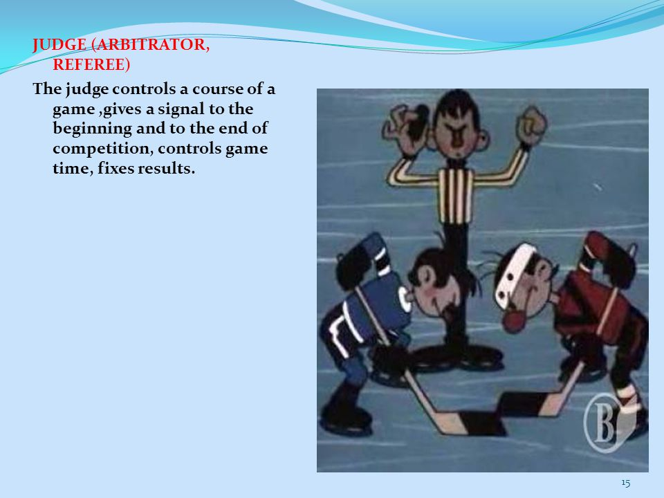 JUDGE (ARBITRATOR, REFEREE) The judge controls a course of a game,gives a signal to the beginning and to the end of competition, controls game time, f
