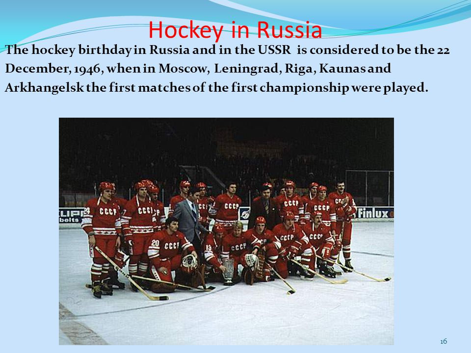 Hockey in Russia The hockey birthday in Russia and in the USSR is considered to be the 22 December, 1946, when in Moscow, Leningrad, Riga, Kaunas and Arkhangelsk the first matches of the first championship were played.