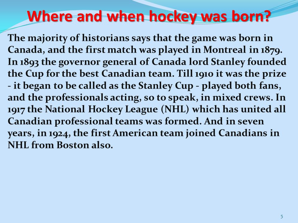 Where and when hockey was born? The majority of historians says that the game was born in Canada, and the first match was played in Montreal in 1879.
